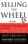Selling The Wheel: Choosing The Best Way To Sell For You Your Company Your Customers - Jeff Cox, Howard Stevens