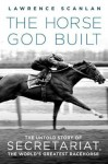 The Horse God Built: The Untold Story of Secretariat, the World's Greatest Racehorse - Lawrence Scanlan