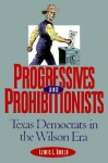 Progressives and Prohibitionists: Texas Democrats in the Wilson Era - Lewis L. Gould