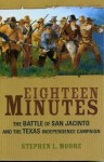 Eighteen Minutes: The Battle of San Jacinto and the Texas Independence Campaign - Stephen L. Moore