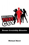 Become That Guy: Become Irresistibly Attractive - Michael Hurst