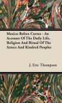Mexico Before Cortez: An Account of the Daily Life, Religion & Ritual of the Aztecs & Kindred Peoples - J. Eric S. Thompson