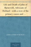 Life and Death of John of Barneveld, Advocate of Holland : with a view of the primary causes and movements of the Thirty Years' War, 1619-23 - John Lothrop Motley