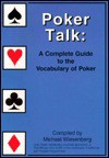 Poker Talk: A Complete Guide to the Vocabulary of Poker - Michael Wiesenberg