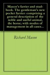 Mason's farrier and stud-book. The gentleman's new pocket farrier: comprising a general description of the noble and useful animal, the horse; with modes of management in all cases... - Richard Mason, Samuel Wyllys Pomeroy, John Stuart Skinner