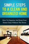 Simple Steps To A Clean And Organized Home: How To Organize And Keep Your Home Clean Without The Stress (How To Clean Your House Spotless In 30 Minutes - Declutter And Organize Your Home Fast Series) - Michael Manning