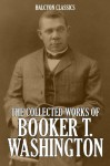 The Collected Works of Booker T. Washington (Unexpurgated Edition) (Halcyon Classics) - Booker T. Washington