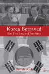 Korea Betrayed: Kim Dae Jung and Sunshine - Donald Kirk