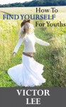 How To Find Yourself For Youths - A Powerful Guide Towards Being Yourself And Finding Your Passion (Youth Spirituality Series) - Victor Lee