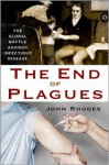 The End of Plagues: The Global Battle Against Infectious Disease - John Rhodes