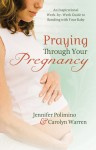 Praying Through Your Pregnancy: An Inspirational Week-by-Week Guide for Moms-to-Be - Jennifer Polimino, Carolyn Warren
