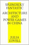 Splendidly Fantastic: Architecture and Power Games in China - Julia Lovell, Strelka Press