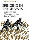 Bringing in the Sheaves: Economy and Metaphor in the Roman World - Brent Shaw