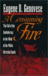 A Consuming Fire: The Fall of the Confederacy in the Mind of the White Christian South - Eugene D. Genovese