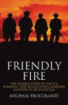 Friendly Fire: The Untold Story of the U.S. Bombing That Killed Four Canadian Soldiers in Afghanistan - Michael Friscolanti, Michael Friscolanti