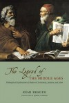 The Legend of the Middle Ages: Philosophical Explorations of Medieval Christianity, Judaism, and Islam - Rémi Brague, Lydia G. Cochrane