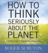 How to Think Seriously about the Planet: The Case for an Environmental Conservatism - Roger Scruton, Simon Prebble