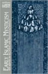 Early Islamic Mysticism: Sufi, Qur'an, Mi'raj, Poetic and Theological Writings - Michael A. Sells