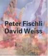 Peter Fischli & David Weiss - Robert Fleck, Arthur C. Danto, Beate Soentgen