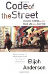 Code of the Street: Decency, Violence, and the Moral Life of the Inner City - Elijah Anderson