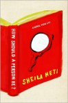 How Should a Person Be? A Novel from Life - Sheila Heti