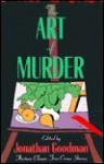The Art of Murder: Classic True Crime Stories - Jonathan Goodman