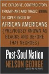 Post-Soul Nation: The Explosive, Contradictory, Triumphant, and Tragic 1980s as Experienced by African Americans (Previously Known as Blacks and Before That Negroes) - Nelson George