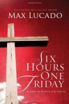 Six Hours One Friday: Living in the Power of the Cross (The Bestseller Collection) - Max Lucado