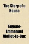 The Story of a House - Eugène-Emmanuel Viollet-le-Duc