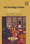 The Sociology of Islam: Collected Essays of Bryan S. Turner - Bryan S. Turner