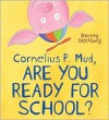 Cornelius P. Mud, Are You Ready for School? - Barney Saltzberg