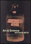 Art and Science: Investigating Matter - Catherine Wagner, William H. Gass, Cornelia Homburg