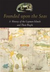 Founded Upon the Seas: A History of the Cayman Islands and Their People - Michael Craton