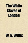The White Slaves of London - W.N. Willis