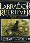The Labrador Retriever: The History...the People...Revisited; Second Edition - Richard A. Wolters, Gene Hill