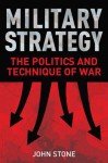 Military Strategy: The Politics and Technique of War - John Stone