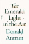 The Emerald Light in the Air: Stories - Donald Antrim