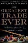 The Greatest Trade Ever: The Behind-the-Scenes Story of How John Paulson Defied Wall Street and Made Financial History - Gregory Zuckerman
