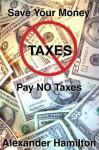Pay No Taxes: Keep Your Money - Alexander Hamilton
