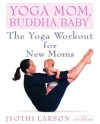 Yoga Mom, Buddha Baby: The Yoga Workout for New Moms - Ken Howard, Jyothi Larson
