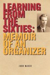 Learning from the Sixties: Memoir of an Organizer - John Maher