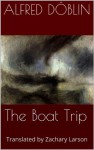 The Boat Trip (The Murder of a Buttercup and Other Stories by Alfred Döblin) - Alfred Döblin, Joseph Turner, Zachary Larson
