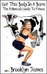 Get This Body In A Barn: The Milkmaid's Guide To Fitness - Brooklyn James