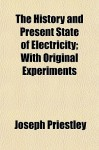 The History and Present State of Electricity; With Original Experiments - Joseph Priestley