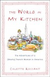 The World in My Kitchen: The Adventures of a (Mostly) French Woman in America - Colette Rossant
