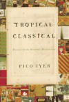 Tropical Classical: Essays from Several Directions - Pico Iyer, Pico Ivyer