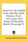 Essays on the English Poets and the Greek Christian Poets: Life, Letters and Essays of Elizabeth Barrett Browning V2 - Elizabeth Barrett Browning