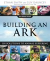 Building an Ark: 101 Solutions to Animal Suffering - Ethan Smith, Guy Dauncey