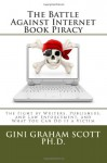 The Battle Against Internet Book Piracy: How Writers and Publishers Are Fighting Back and What You Can Do If a Victim - Gini Graham Scott