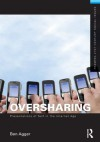 Oversharing: Presentations of Self in the Internet Age (Framing 21st Century Social Issues) - Ben Agger